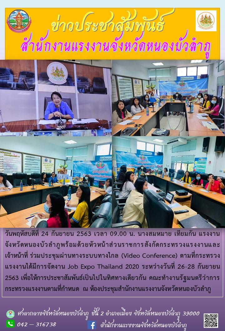 แรงงานจังหวัดหนองบัวลำภูพร้อมด้วยหัวหน้าส่วนราชการสังกัดกระทรวงแรงงานและเจ้าหน้าที่ ร่วมประชุมผ่านทางระบบทางไกล (Video Conference) ตามที่กระทรวงแรงงานได้มีการจัดงาน Job Expo Thailand 2020 ระหว่างวันที่ 26-28 กันยายน 2563 เพื่อให้การประชาสัมพันธ์เป็นไปในทิศทางเดียวกัน คณะทำงานรัฐมนตรีว่าการกระทรวงแรงงานตามที่กำหนด